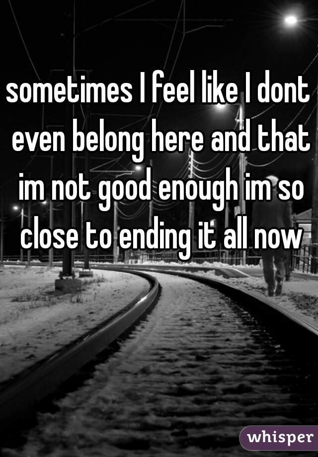 sometimes I feel like I dont even belong here and that im not good enough im so close to ending it all now