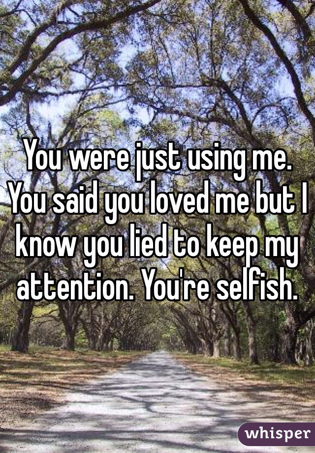 You were just using me. You said you loved me but I know you lied to keep my attention. You're selfish.
