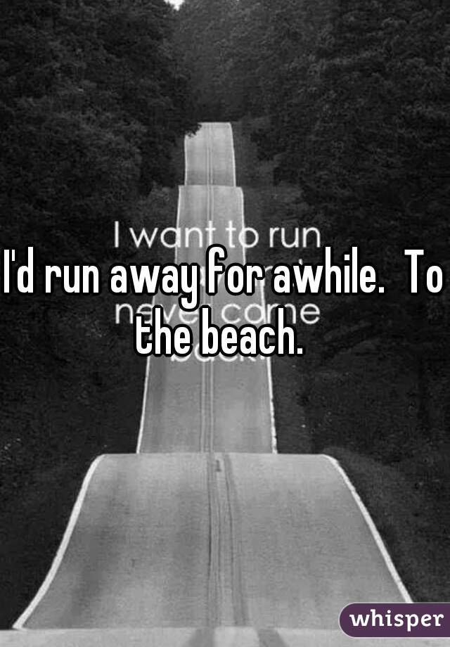 I'd run away for awhile.  To the beach.