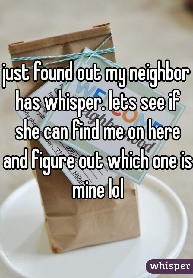 just found out my neighbor has whisper. lets see if she can find me on here and figure out which one is mine lol