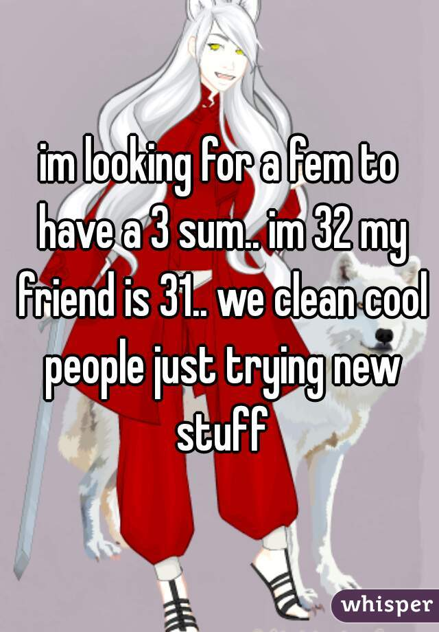 im looking for a fem to have a 3 sum.. im 32 my friend is 31.. we clean cool people just trying new stuff