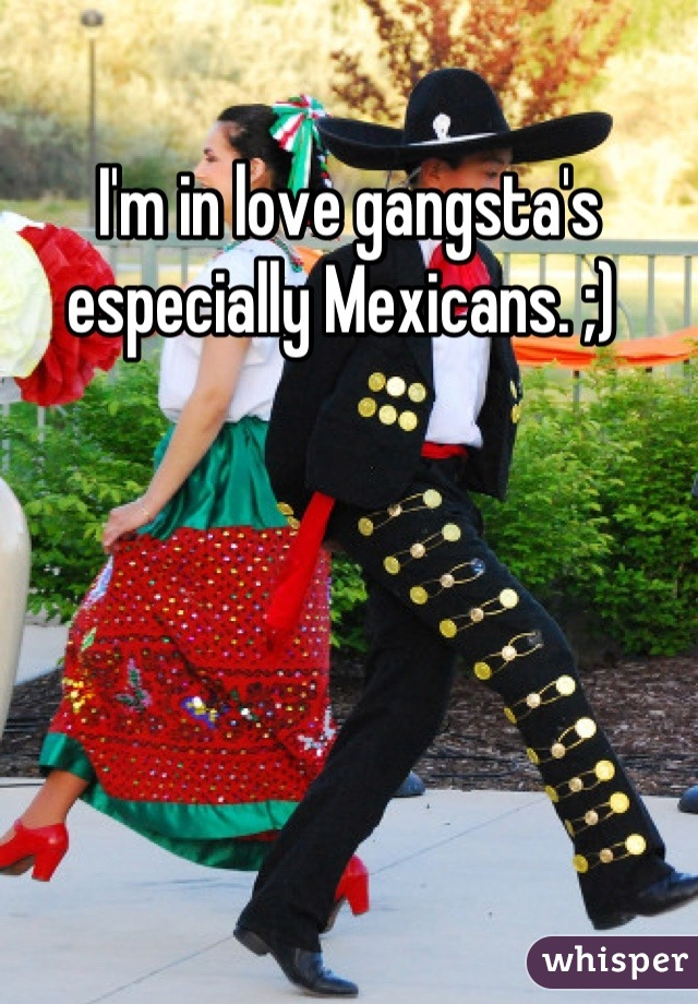 I'm in love gangsta's especially Mexicans. ;)