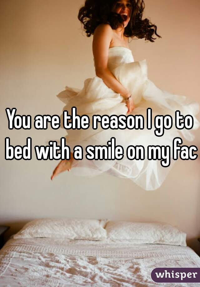 You are the reason I go to bed with a smile on my face