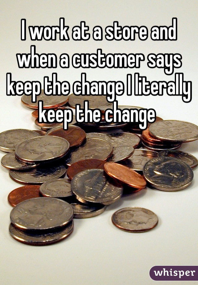 I work at a store and when a customer says keep the change I literally keep the change
