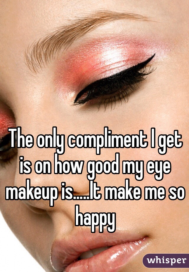 The only compliment I get is on how good my eye makeup is.....It make me so happy