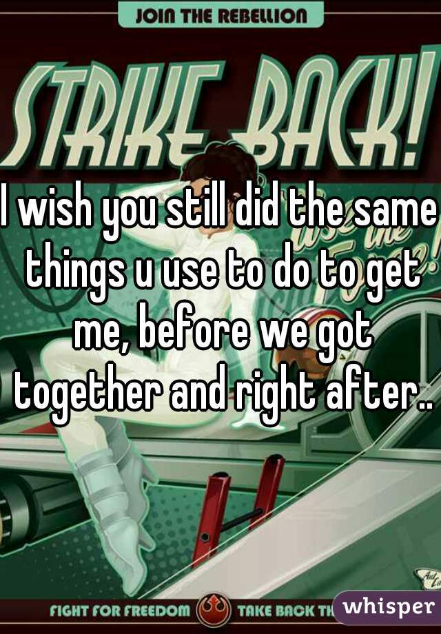 I wish you still did the same things u use to do to get me, before we got together and right after..