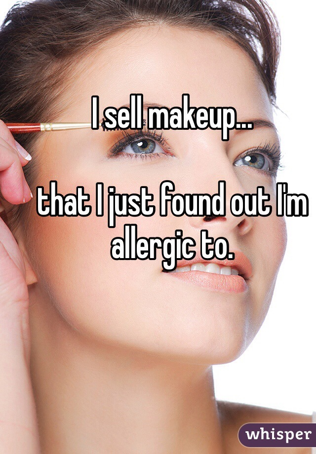 I sell makeup...  that I just found out I'm allergic to.