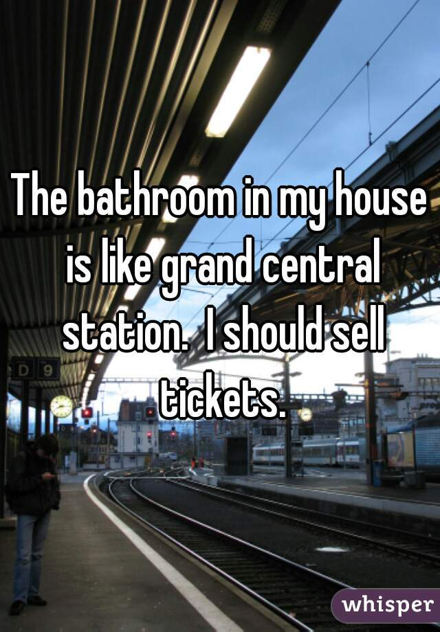 The bathroom in my house is like grand central station.  I should sell tickets.