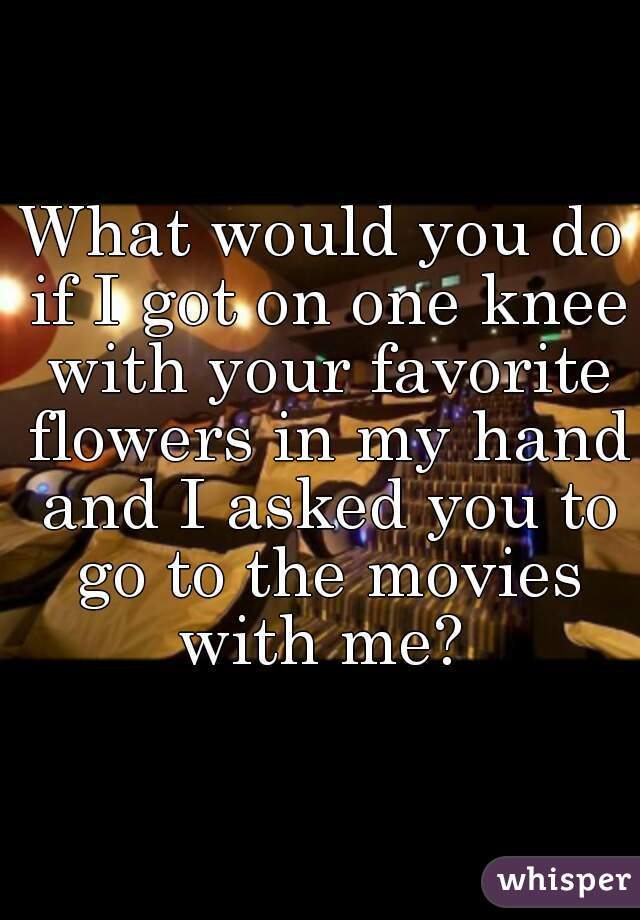 What would you do if I got on one knee with your favorite flowers in my hand and I asked you to go to the movies with me?