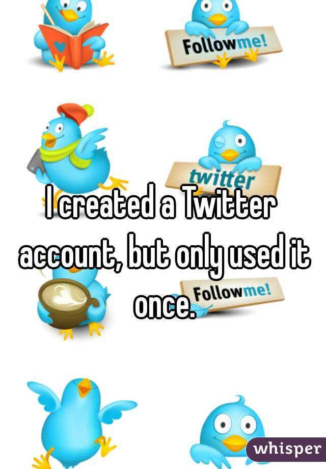 I created a Twitter account, but only used it once.