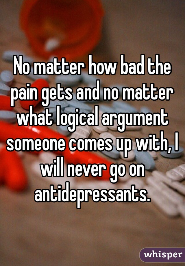 No matter how bad the pain gets and no matter what logical argument someone comes up with, I will never go on antidepressants.