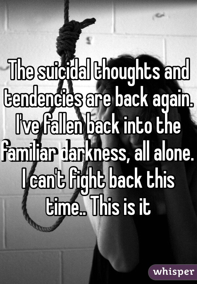 The suicidal thoughts and tendencies are back again. I've fallen back into the familiar darkness, all alone. I can't fight back this time.. This is it