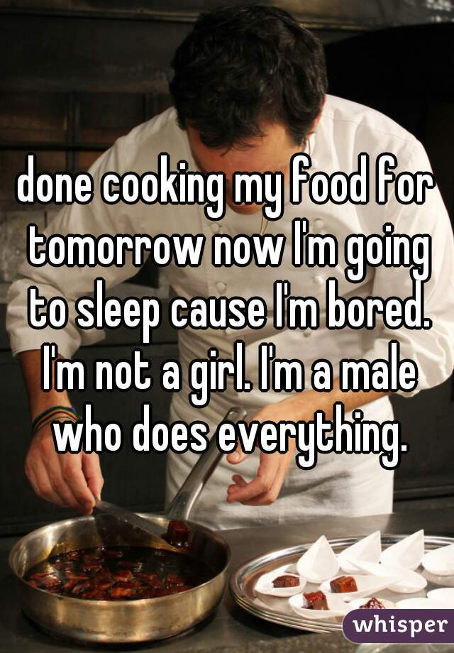done cooking my food for tomorrow now I'm going to sleep cause I'm bored. I'm not a girl. I'm a male who does everything.