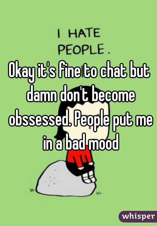 Okay it's fine to chat but damn don't become obssessed. People put me in a bad mood