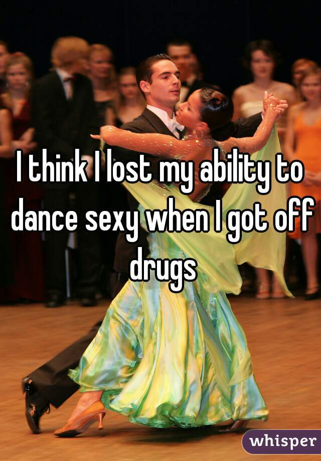 I think I lost my ability to dance sexy when I got off drugs
