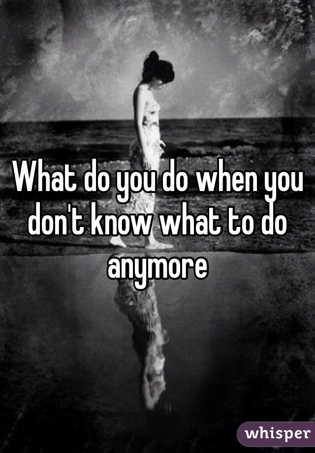 What do you do when you don't know what to do anymore