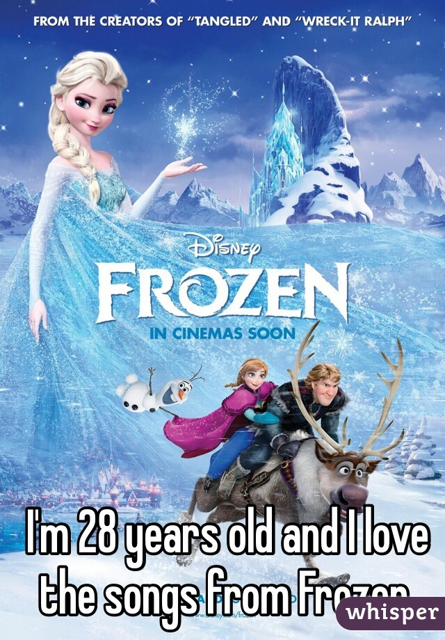 I'm 28 years old and I love the songs from Frozen.