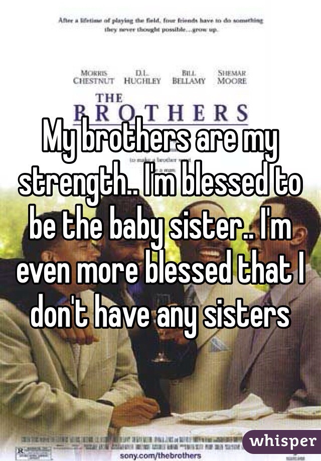 My brothers are my strength.. I'm blessed to be the baby sister.. I'm even more blessed that I don't have any sisters