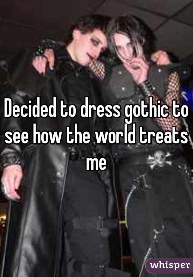Decided to dress gothic to see how the world treats me