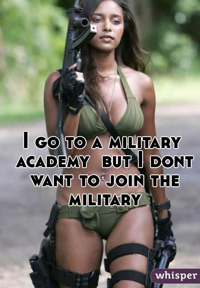 I go to a military academy  but I dont want to join the military