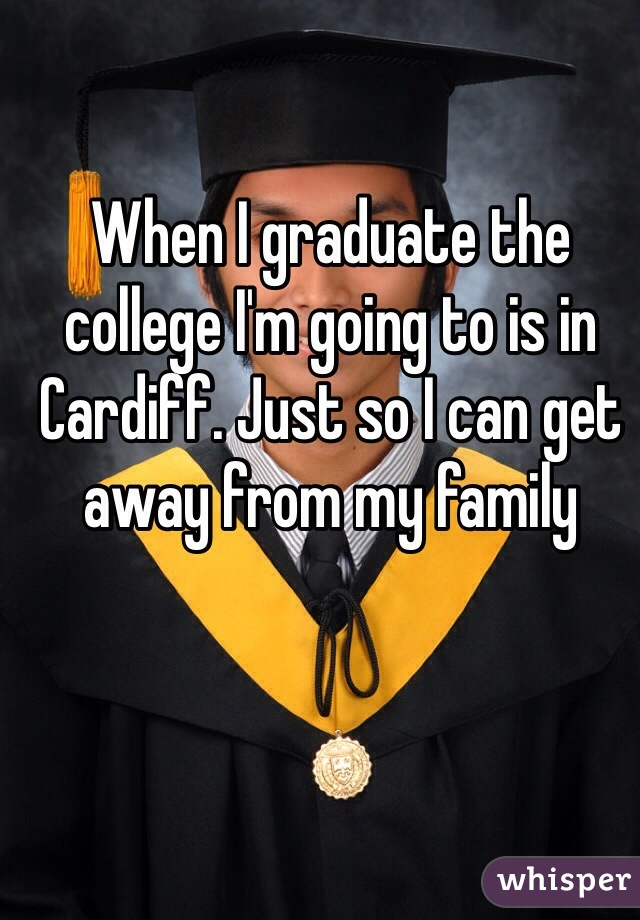 When I graduate the college I'm going to is in Cardiff. Just so I can get away from my family