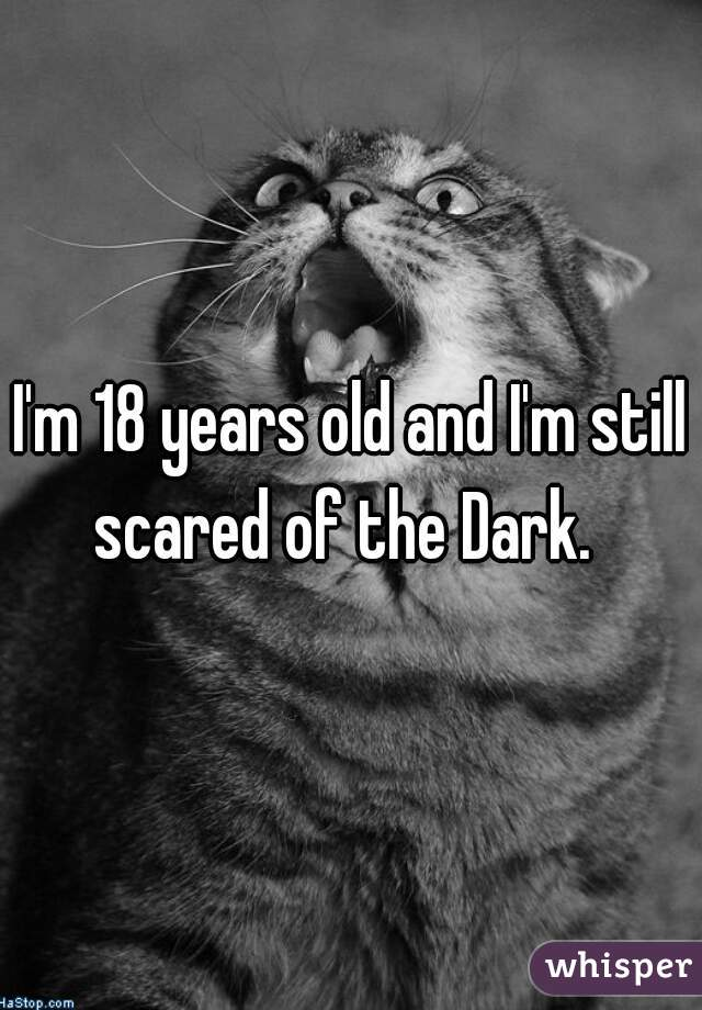 I'm 18 years old and I'm still scared of the Dark.