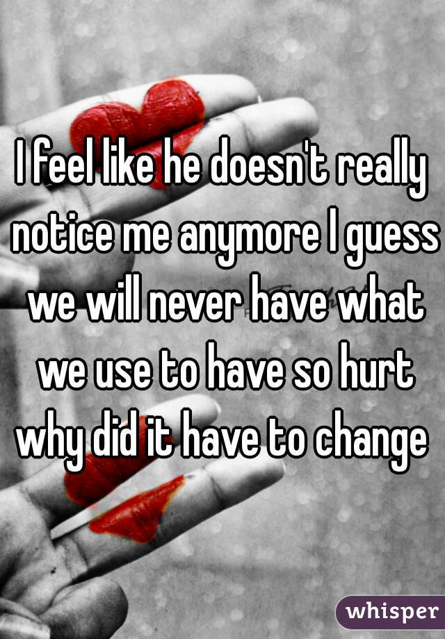 I feel like he doesn't really notice me anymore I guess we will never have what we use to have so hurt why did it have to change