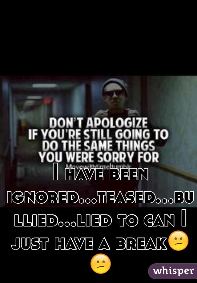I have been ignored...teased...bullied...lied to can I just have a break😕😕