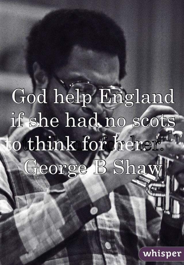God help England if she had no scots to think for her.        George B Shaw