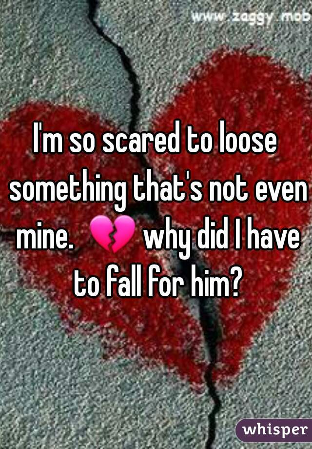 I'm so scared to loose something that's not even mine.  💔 why did I have to fall for him?