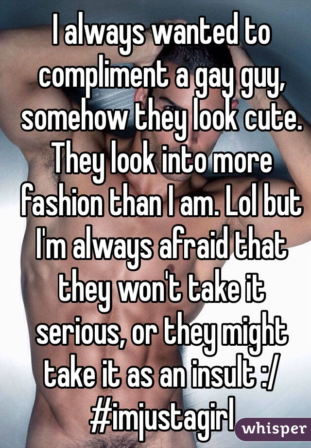 I always wanted to compliment a gay guy, somehow they look cute. They look into more fashion than I am. Lol but I'm always afraid that they won't take it serious, or they might take it as an insult :/  #imjustagirl
