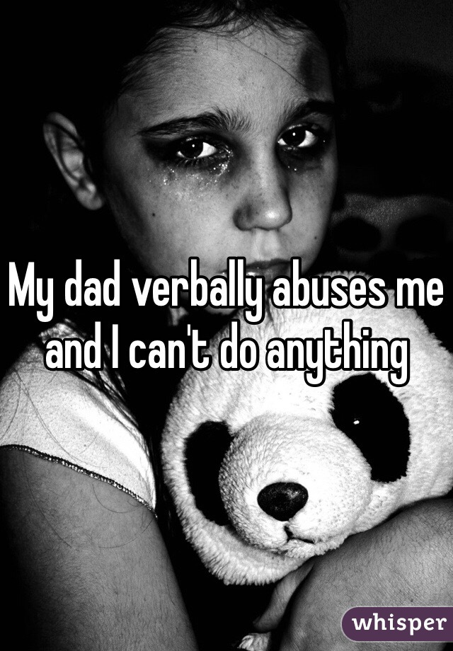 My dad verbally abuses me and I can't do anything