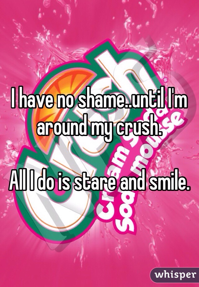 I have no shame..until I'm around my crush.   All I do is stare and smile.
