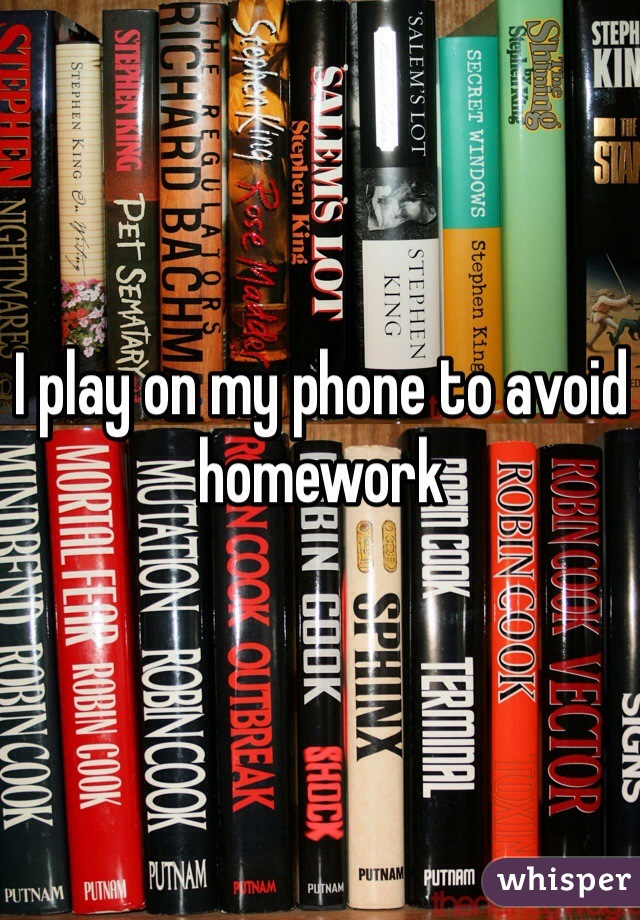 I play on my phone to avoid homework