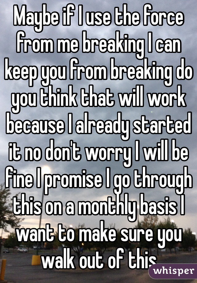 Maybe if I use the force from me breaking I can keep you from breaking do you think that will work because I already started it no don't worry I will be fine I promise I go through this on a monthly basis I want to make sure you walk out of this