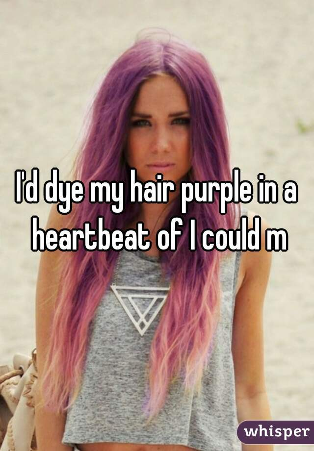 I'd dye my hair purple in a heartbeat of I could m
