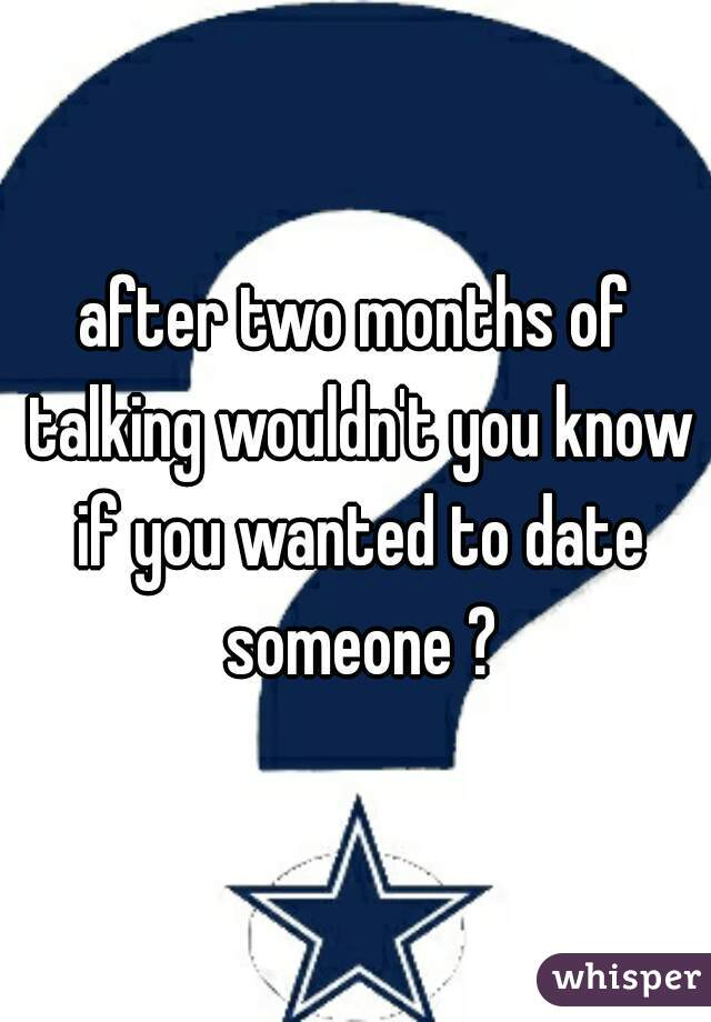 after two months of talking wouldn't you know if you wanted to date someone ?