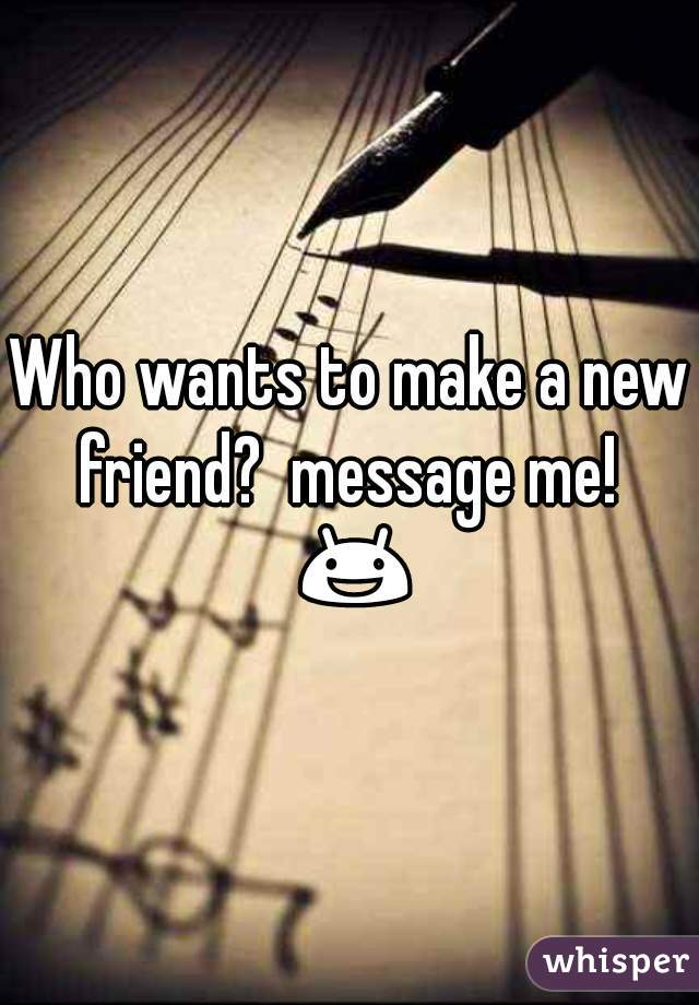 Who wants to make a new friend?  message me!  😃