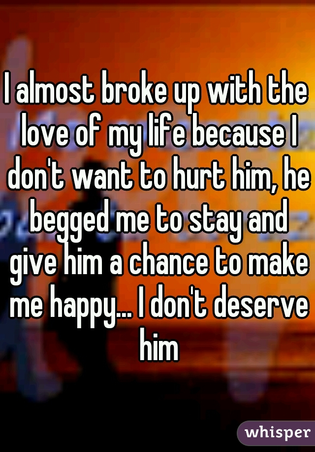 I almost broke up with the love of my life because I don't want to hurt him, he begged me to stay and give him a chance to make me happy... I don't deserve him