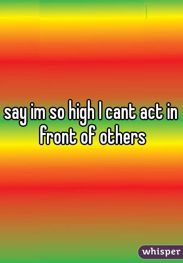 say im so high I cant act in front of others