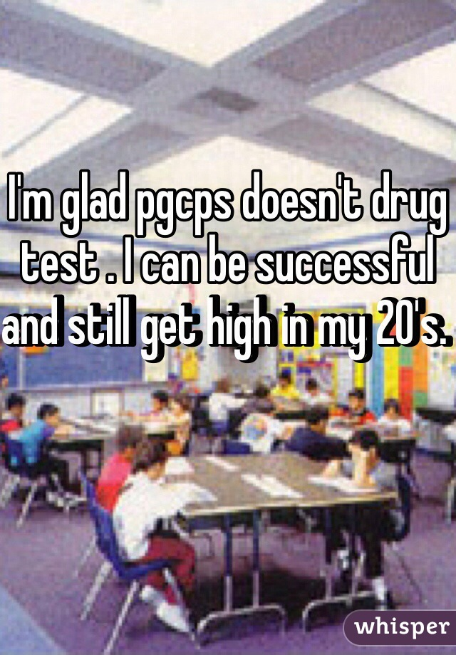 I'm glad pgcps doesn't drug test . I can be successful and still get high in my 20's.