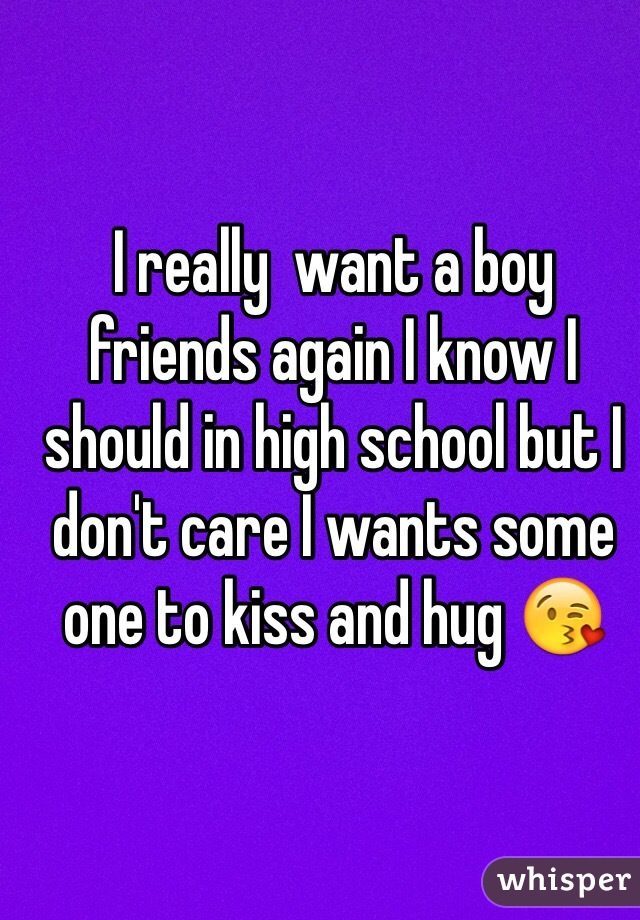 I really  want a boy friends again I know I should in high school but I don't care I wants some one to kiss and hug 😘