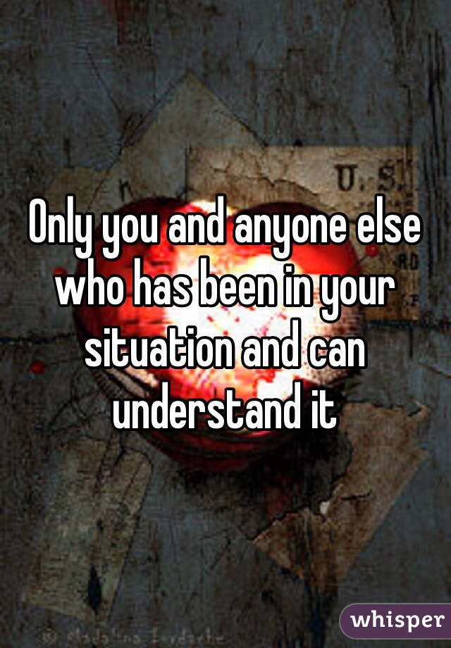 Only you and anyone else who has been in your situation and can understand it