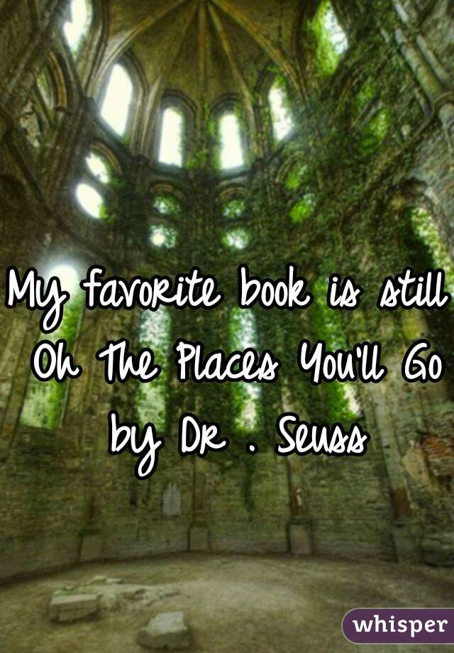My favorite book is still Oh The Places You'll Go by Dr . Seuss