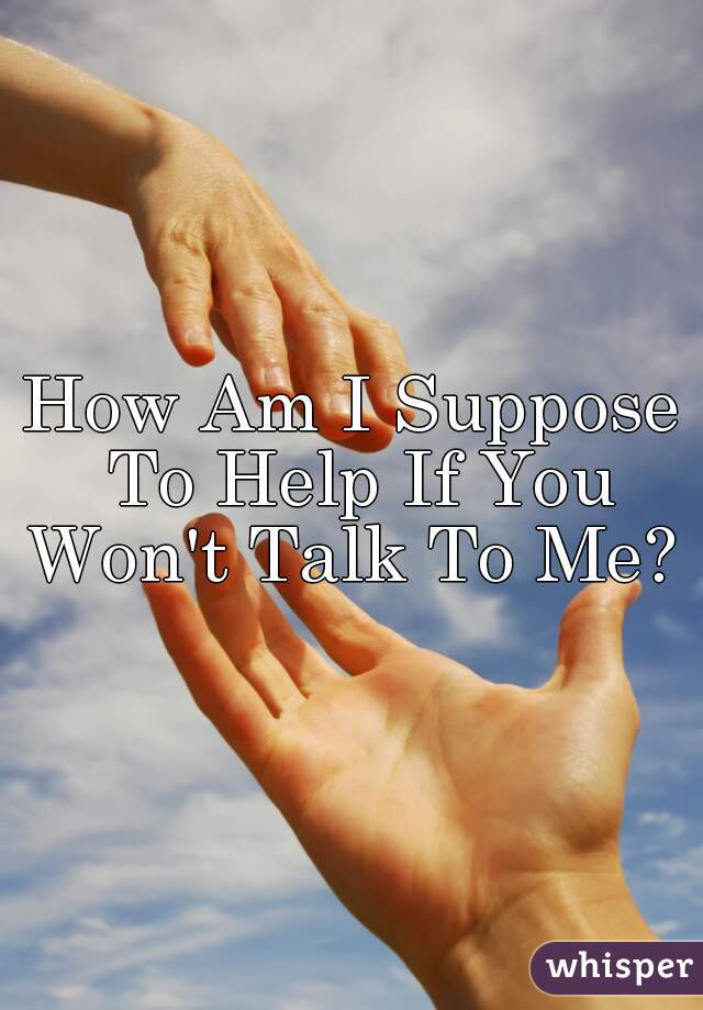 How Am I Suppose To Help If You Won't Talk To Me?