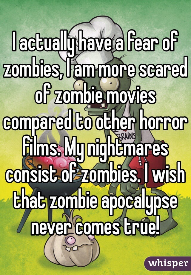 I actually have a fear of zombies, I am more scared of zombie movies compared to other horror films. My nightmares consist of zombies. I wish that zombie apocalypse never comes true!