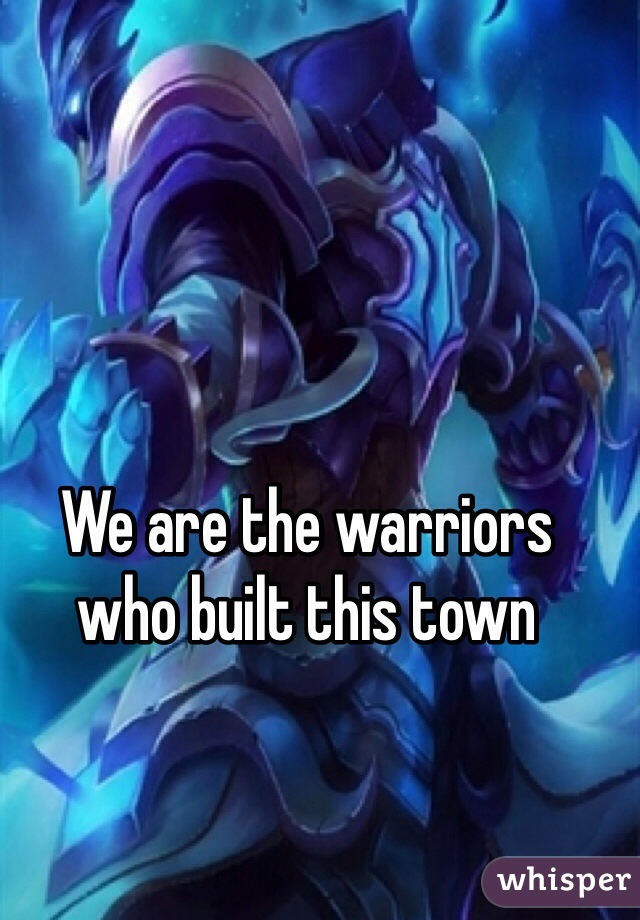 We are the warriors  who built this town