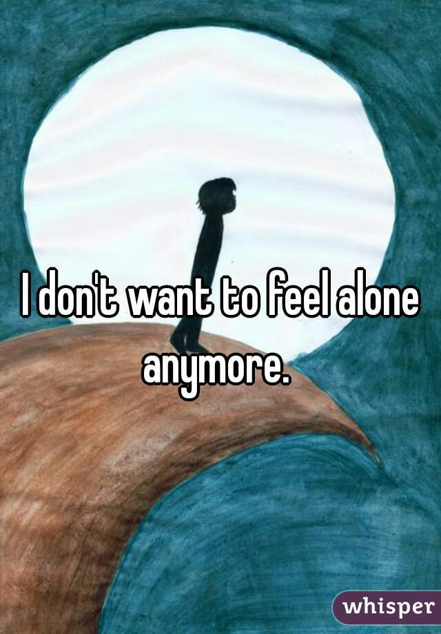 I don't want to feel alone anymore.