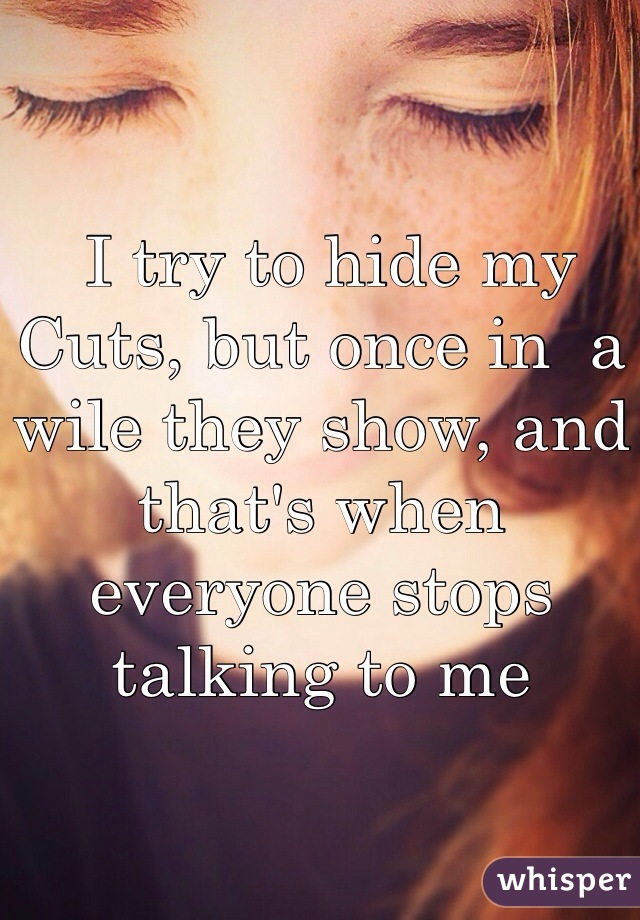 I try to hide my Cuts, but once in  a wile they show, and that's when everyone stops talking to me