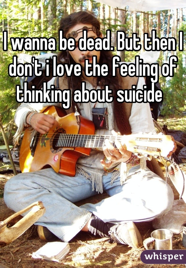 I wanna be dead. But then I don't i love the feeling of thinking about suicide